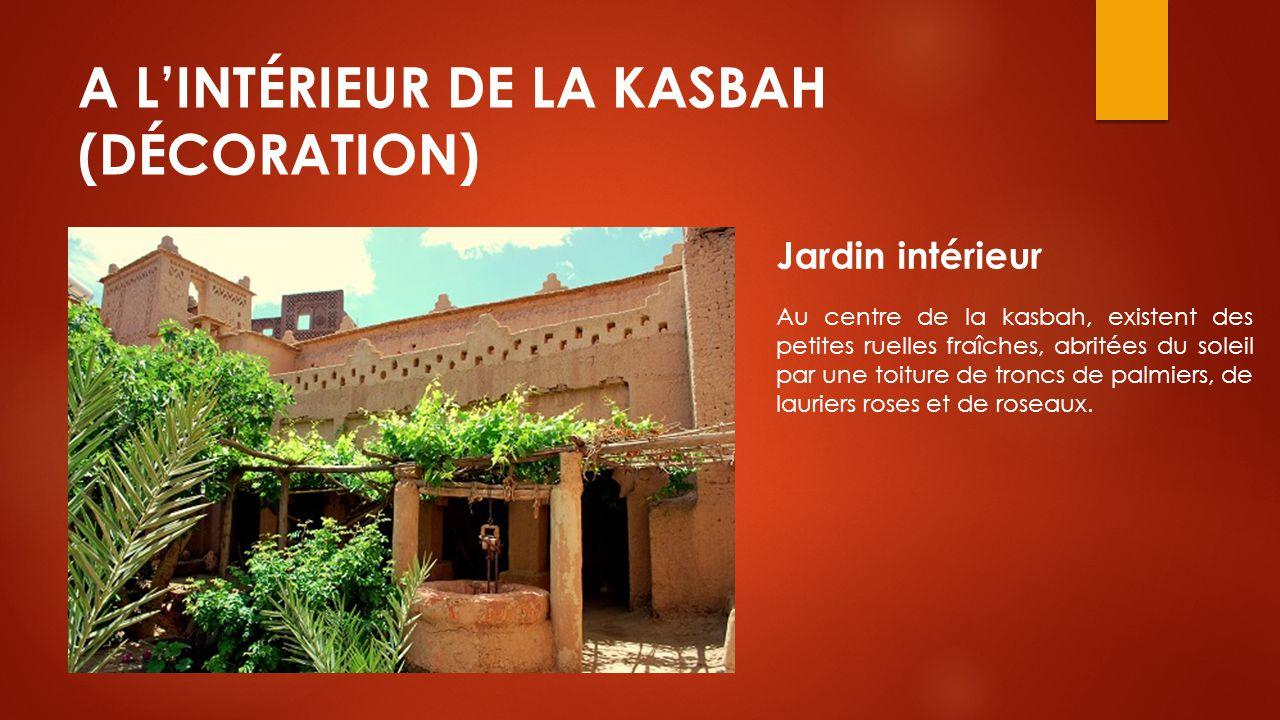 A L'INTÉRIEUR DE LA KASBAH (DÉCORATION) Jardin intérieur Au centre de la kasbah, existent des petites ruelles fraîches, abritées du soleil par une toi