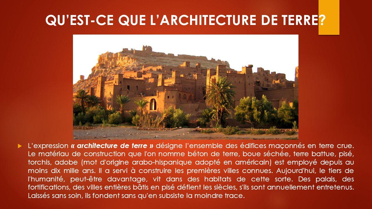 QU'EST-CE QUE L'ARCHITECTURE DE TERRE?  L'expression « architecture de terre » désigne l'ensemble des édifices maçonnés en terre crue. Le matériau de