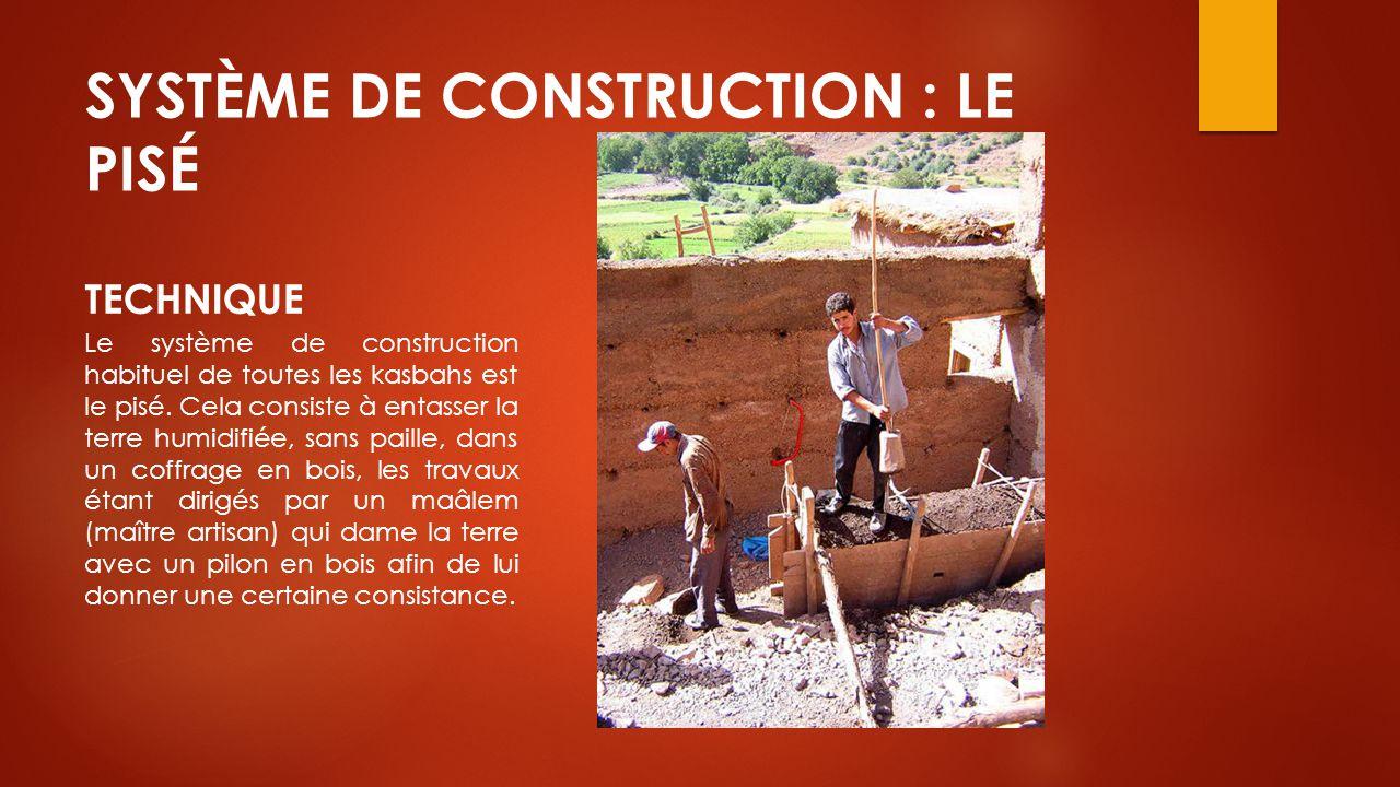 SYSTÈME DE CONSTRUCTION : LE PISÉ TECHNIQUE Le système de construction habituel de toutes les kasbahs est le pisé. Cela consiste à entasser la terre h