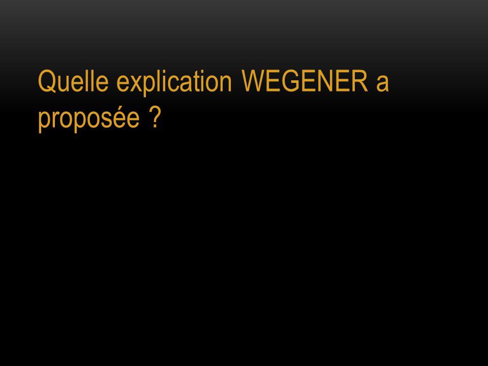 Quelle explication WEGENER a proposée ?