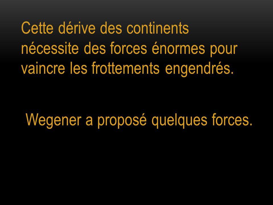 Cette dérive des continents nécessite des forces énormes pour vaincre les frottements engendrés. Wegener a proposé quelques forces.