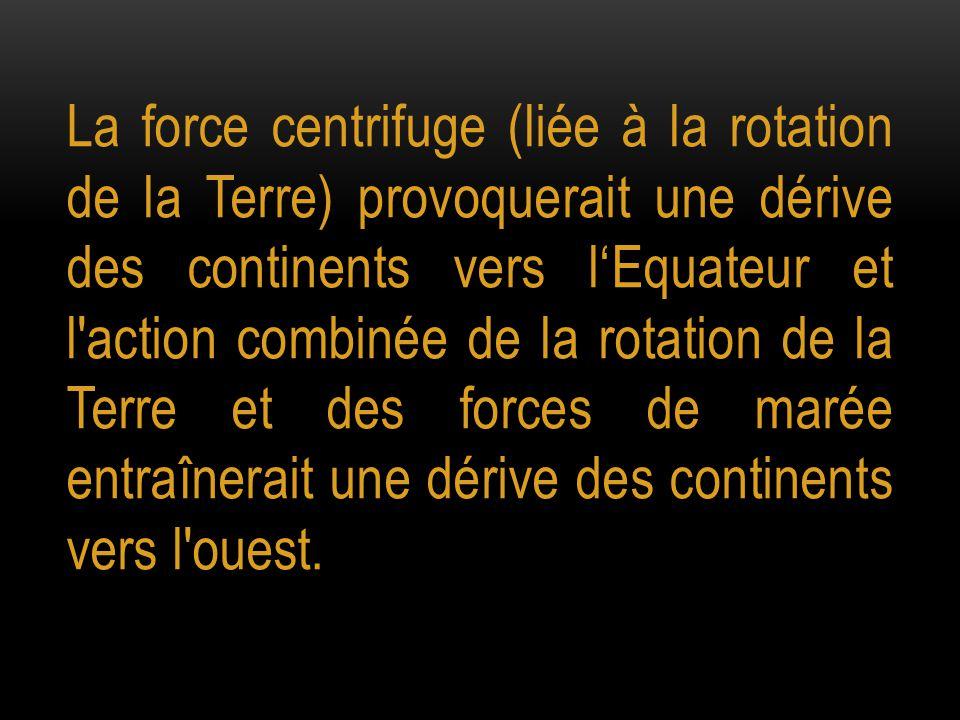 La force centrifuge (liée à la rotation de la Terre) provoquerait une dérive des continents vers l'Equateur et l'action combinée de la rotation de la