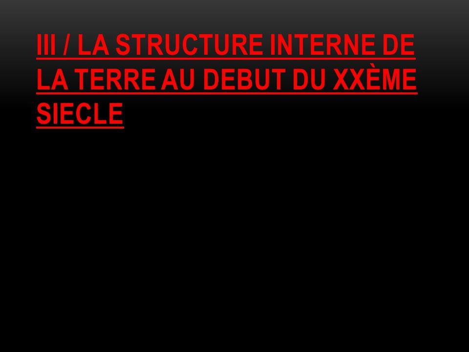 III / LA STRUCTURE INTERNE DE LA TERRE AU DEBUT DU XXÈME SIECLE