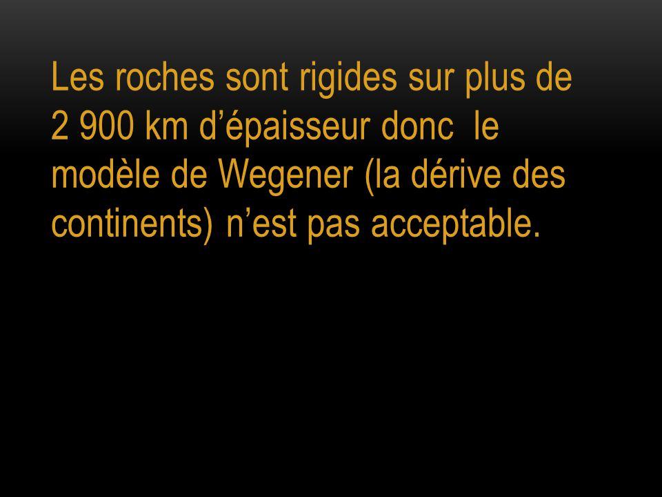 Les roches sont rigides sur plus de 2 900 km d'épaisseur donc le modèle de Wegener (la dérive des continents) n'est pas acceptable.