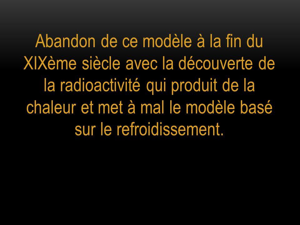 Abandon de ce modèle à la fin du XIXème siècle avec la découverte de la radioactivité qui produit de la chaleur et met à mal le modèle basé sur le ref