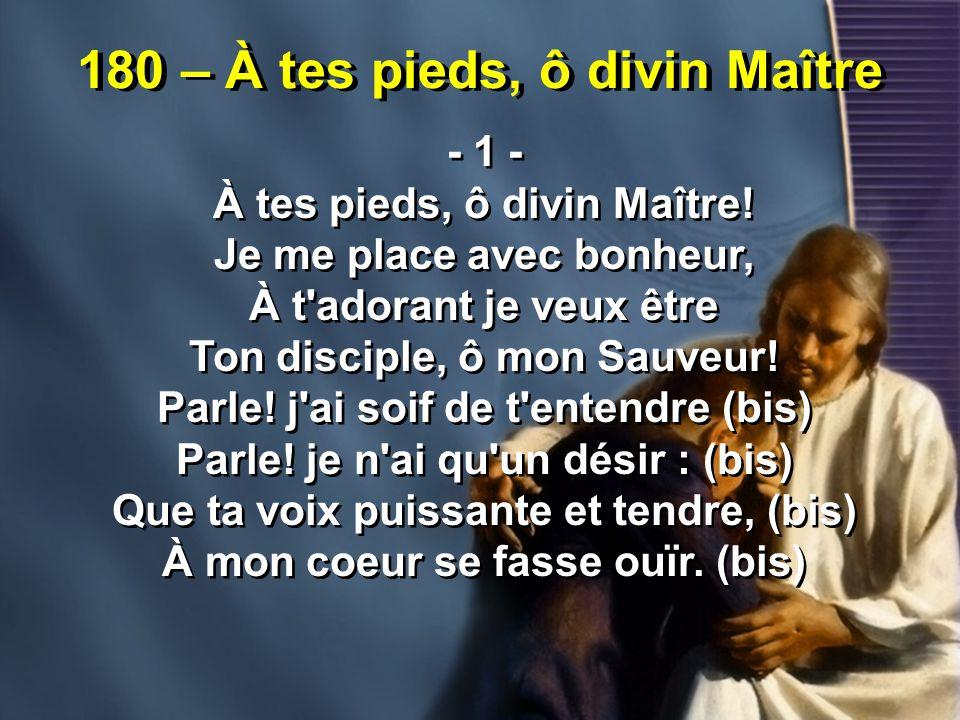 180 – À tes pieds, ô divin Maître - 1 - À tes pieds, ô divin Maître! Je me place avec bonheur, À t'adorant je veux être Ton disciple, ô mon Sauveur! P