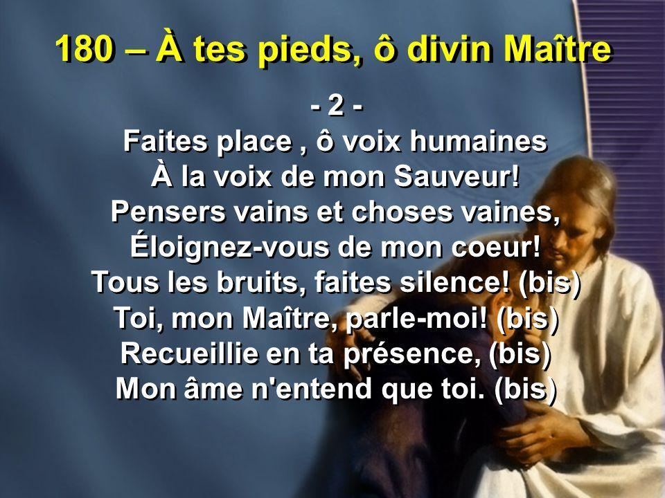 180 – À tes pieds, ô divin Maître - 2 - Faites place, ô voix humaines À la voix de mon Sauveur! Pensers vains et choses vaines, Éloignez-vous de mon c