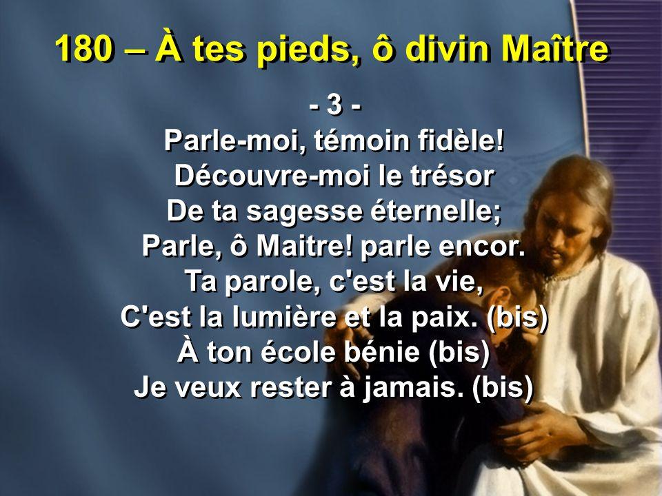 180 – À tes pieds, ô divin Maître - 3 - Parle-moi, témoin fidèle! Découvre-moi le trésor De ta sagesse éternelle; Parle, ô Maitre! parle encor. Ta par