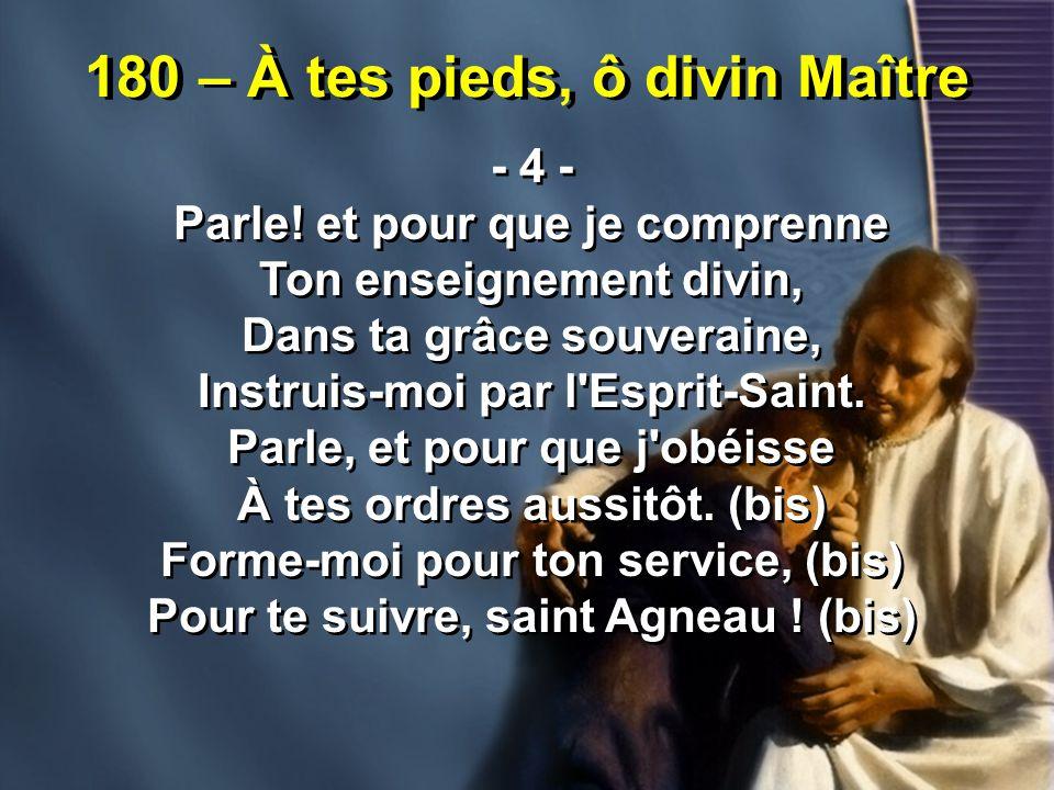 180 – À tes pieds, ô divin Maître - 4 - Parle! et pour que je comprenne Ton enseignement divin, Dans ta grâce souveraine, Instruis-moi par l'Esprit-Sa