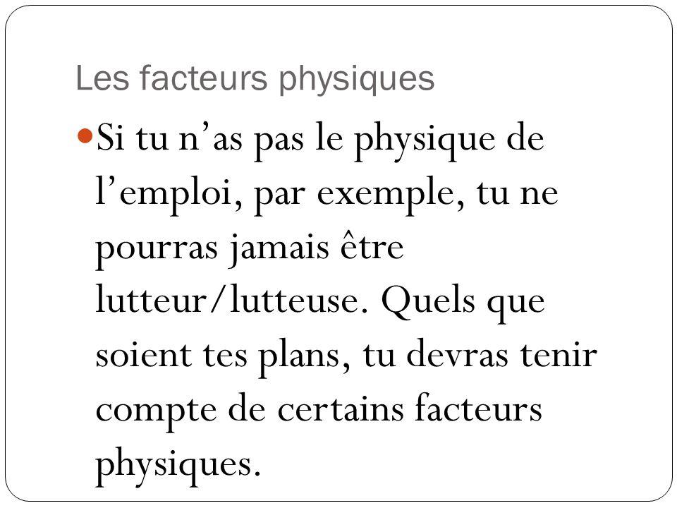 Les facteurs physiques Si tu n'as pas le physique de l'emploi, par exemple, tu ne pourras jamais être lutteur/lutteuse.