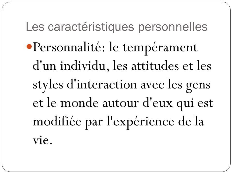 Les caractéristiques personnelles Personnalité: le tempérament d un individu, les attitudes et les styles d interaction avec les gens et le monde autour d eux qui est modifiée par l expérience de la vie.