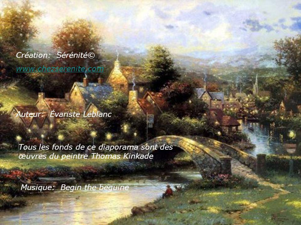 Création: Sérénité© www.chezserenite.com Auteur: Évariste Leblanc Tous les fonds de ce diaporama sont des œuvres du peintre Thomas Kinkade Musique: Begin the beguine