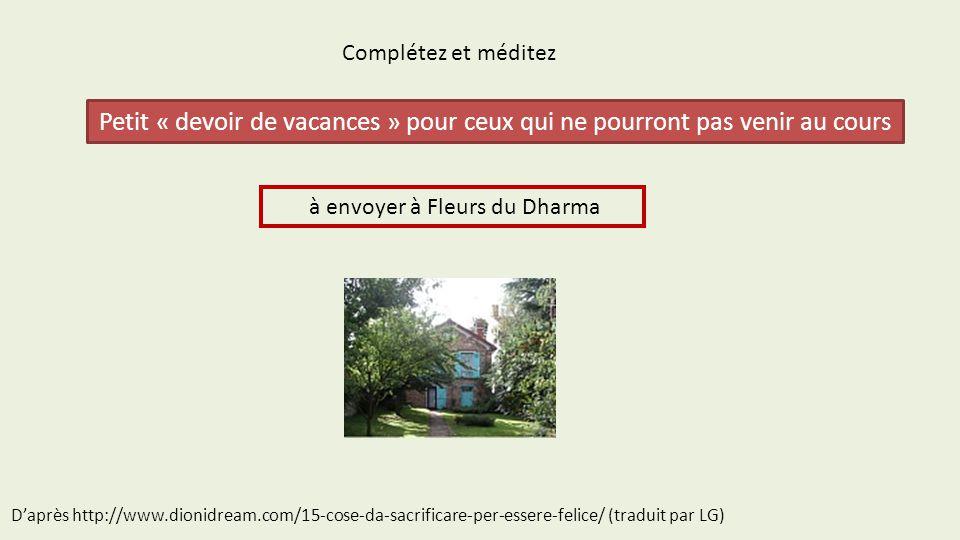 Complétez et méditez Petit « devoir de vacances » pour ceux qui ne pourront pas venir au cours à envoyer à Fleurs du Dharma D'après http://www.dionidream.com/15-cose-da-sacrificare-per-essere-felice/ (traduit par LG)