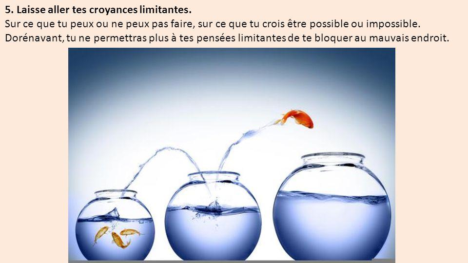5.Laisse aller tes croyances limitantes.