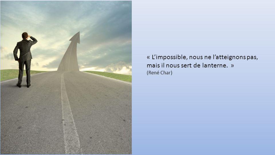 « L'impossible, nous ne l'atteignons pas, mais il nous sert de lanterne. » (René Char)
