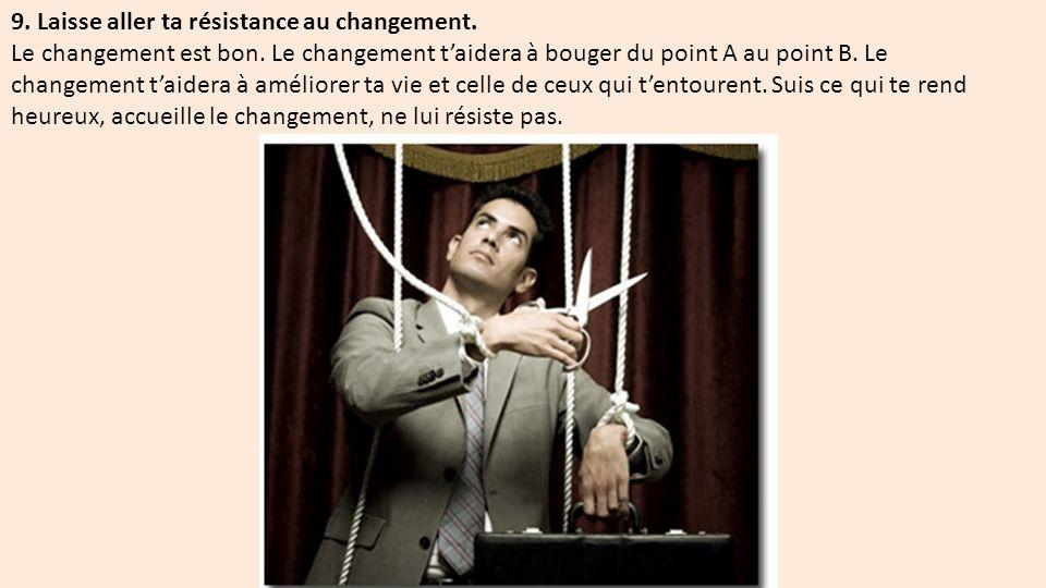 9.Laisse aller ta résistance au changement. Le changement est bon.