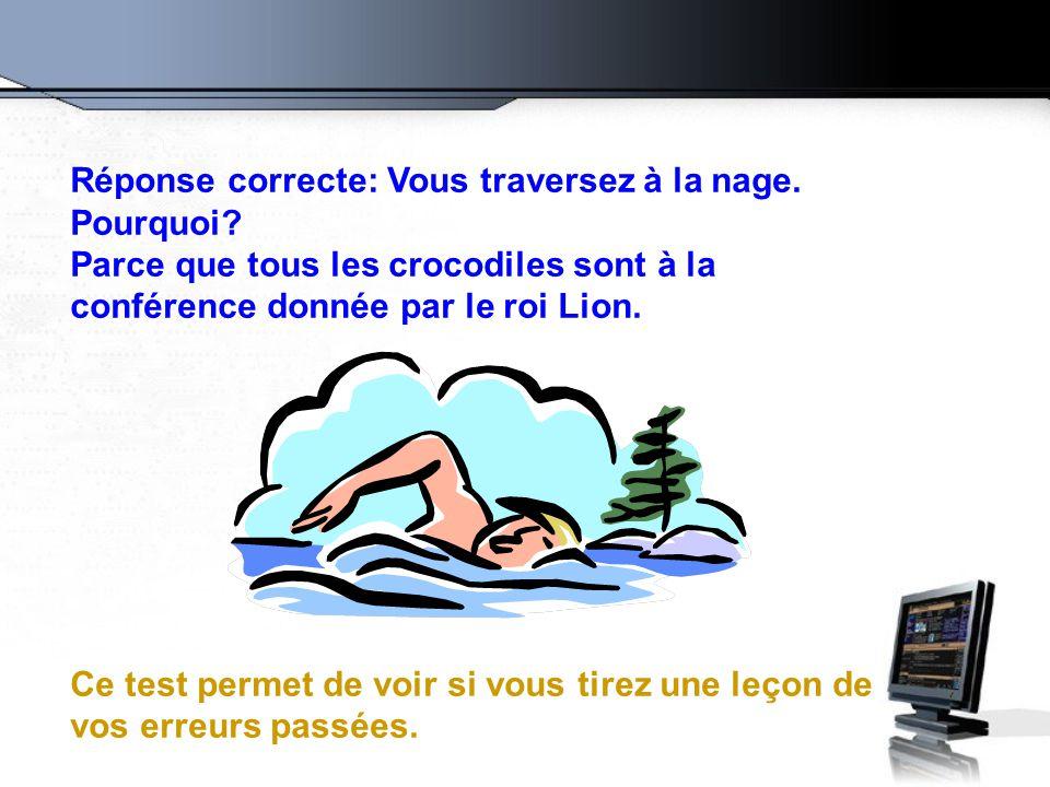 Réponse correcte: Vous traversez à la nage. Pourquoi? Parce que tous les crocodiles sont à la conférence donnée par le roi Lion. Ce test permet de voi