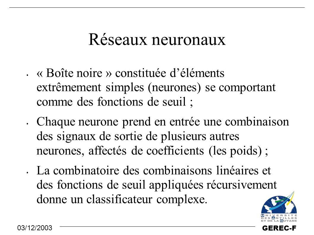 03/12/2003 GEREC-F Réseaux neuronaux « Boîte noire » constituée d'éléments extrêmement simples (neurones) se comportant comme des fonctions de seuil ;