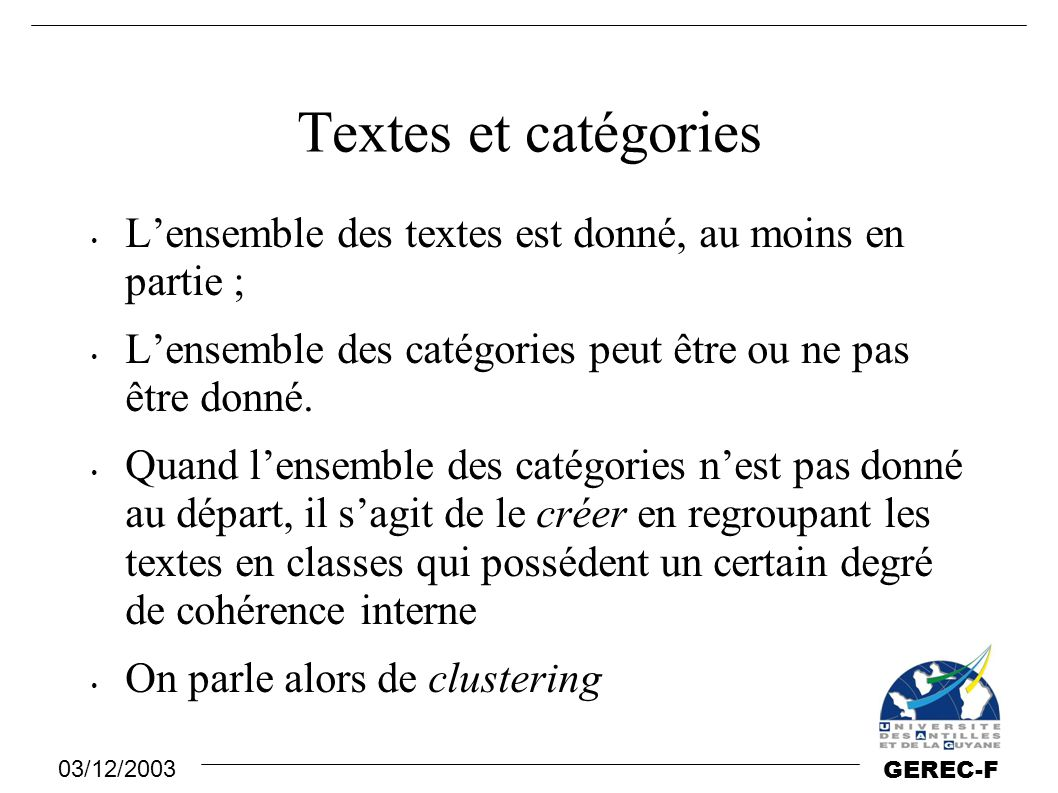 03/12/2003 GEREC-F Applications Classification de documents en catégories thématiques … Lorsque ceci se déroule en ligne, analyse de flots de données comme : dépêches d'agence de presse, messages de courrier électronique (filtres de spam), pages web … Indexation automatique sur des catégories d'index de bibliothèques.