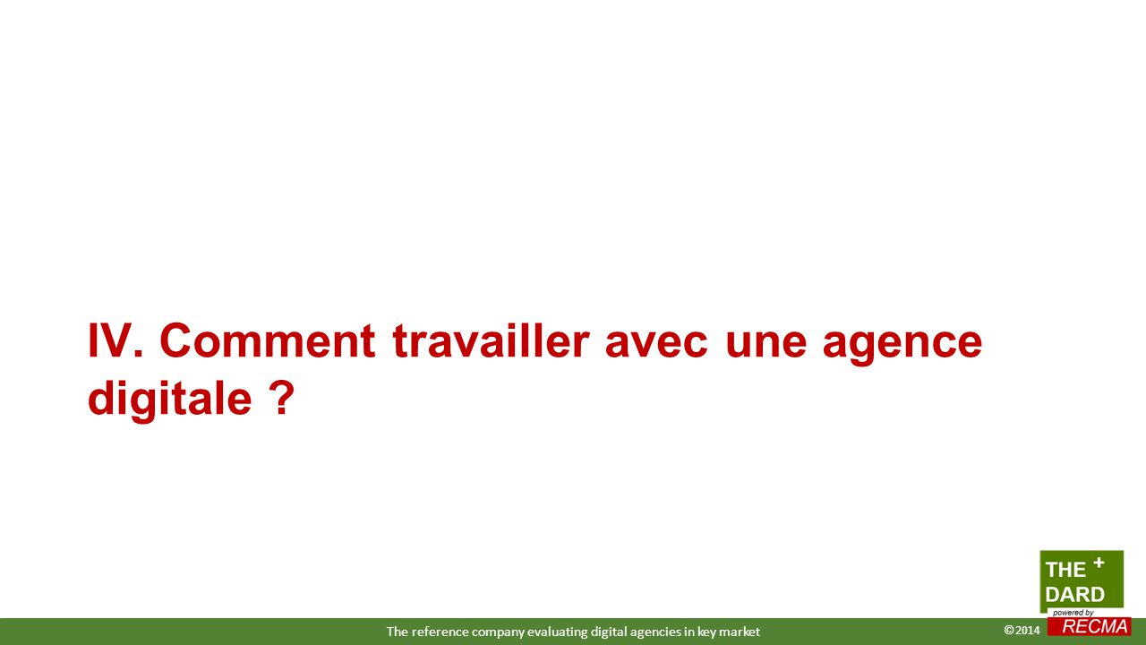 IV. Comment travailler avec une agence digitale ? The reference company evaluating digital agencies in key market ©2014