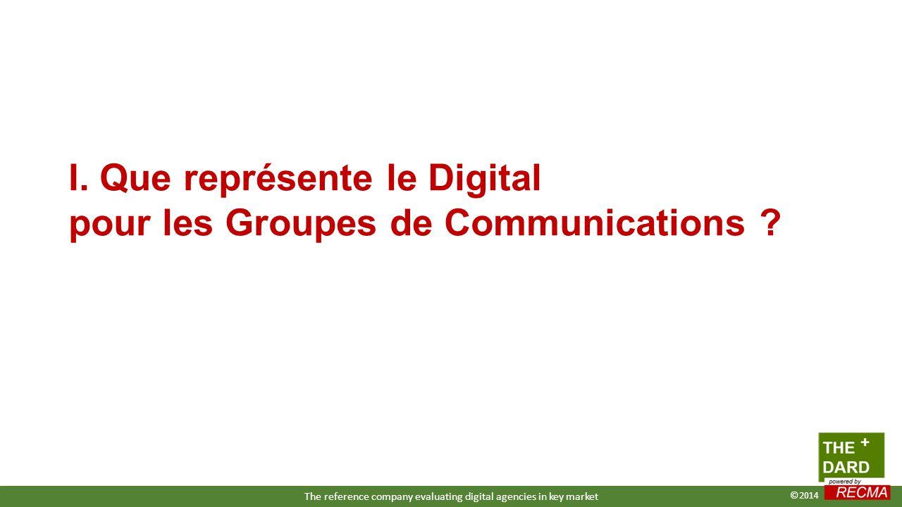 I. Que représente le Digital pour les Groupes de Communications ? The reference company evaluating digital agencies in key market ©2014