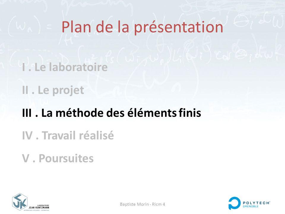 Baptiste Morin - Ricm 4 I. Le laboratoire II. Le projet III. La méthode des éléments finis IV. Travail réalisé V. Poursuites Plan de la présentation