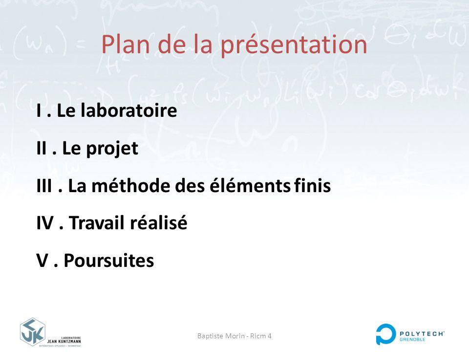 Plan de la présentation Baptiste Morin - Ricm 4 I. Le laboratoire II. Le projet III. La méthode des éléments finis IV. Travail réalisé V. Poursuites