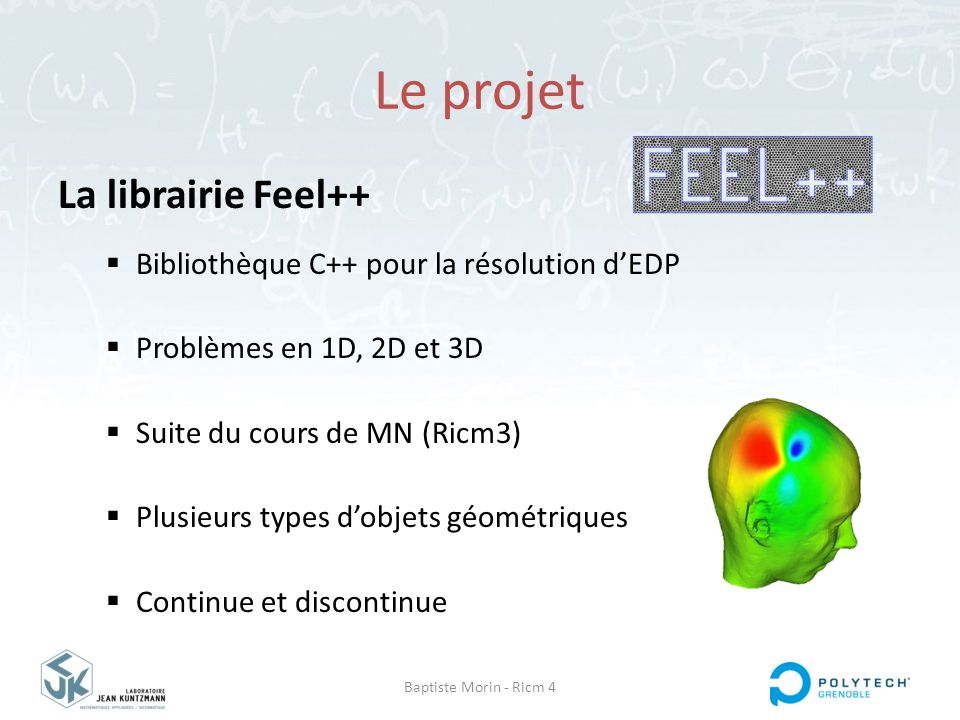 Baptiste Morin - Ricm 4 Le projet La librairie Feel++  Multi plateformes  Intégrée à Debian  Propre langage intégré  Diffusé et stable  Documentée  Version actuelle : 0.9.23