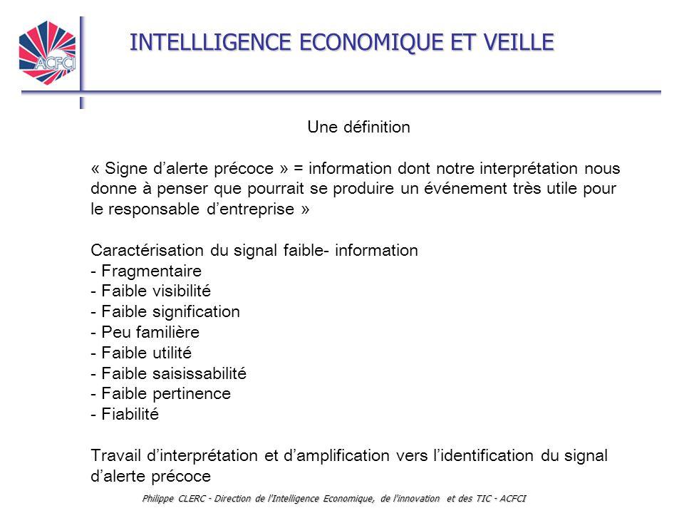 INTELLLIGENCE ECONOMIQUE ET VEILLE Philippe CLERC - Direction de l Intelligence Economique, de l innovation et des TIC - ACFCI Une définition « Signe d'alerte précoce » = information dont notre interprétation nous donne à penser que pourrait se produire un événement très utile pour le responsable d'entreprise » Caractérisation du signal faible- information - Fragmentaire - Faible visibilité - Faible signification - Peu familière - Faible utilité - Faible saisissabilité - Faible pertinence - Fiabilité Travail d'interprétation et d'amplification vers l'identification du signal d'alerte précoce