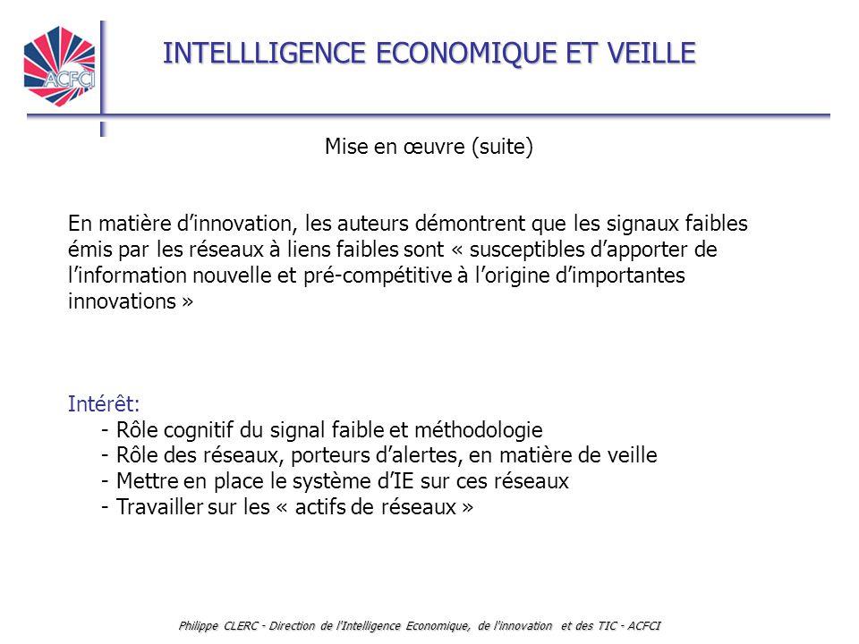 INTELLLIGENCE ECONOMIQUE ET VEILLE Philippe CLERC - Direction de l Intelligence Economique, de l innovation et des TIC - ACFCI Mise en œuvre (suite) En matière d'innovation, les auteurs démontrent que les signaux faibles émis par les réseaux à liens faibles sont « susceptibles d'apporter de l'information nouvelle et pré-compétitive à l'origine d'importantes innovations » Intérêt: - Rôle cognitif du signal faible et méthodologie - Rôle des réseaux, porteurs d'alertes, en matière de veille - Mettre en place le système d'IE sur ces réseaux - Travailler sur les « actifs de réseaux »