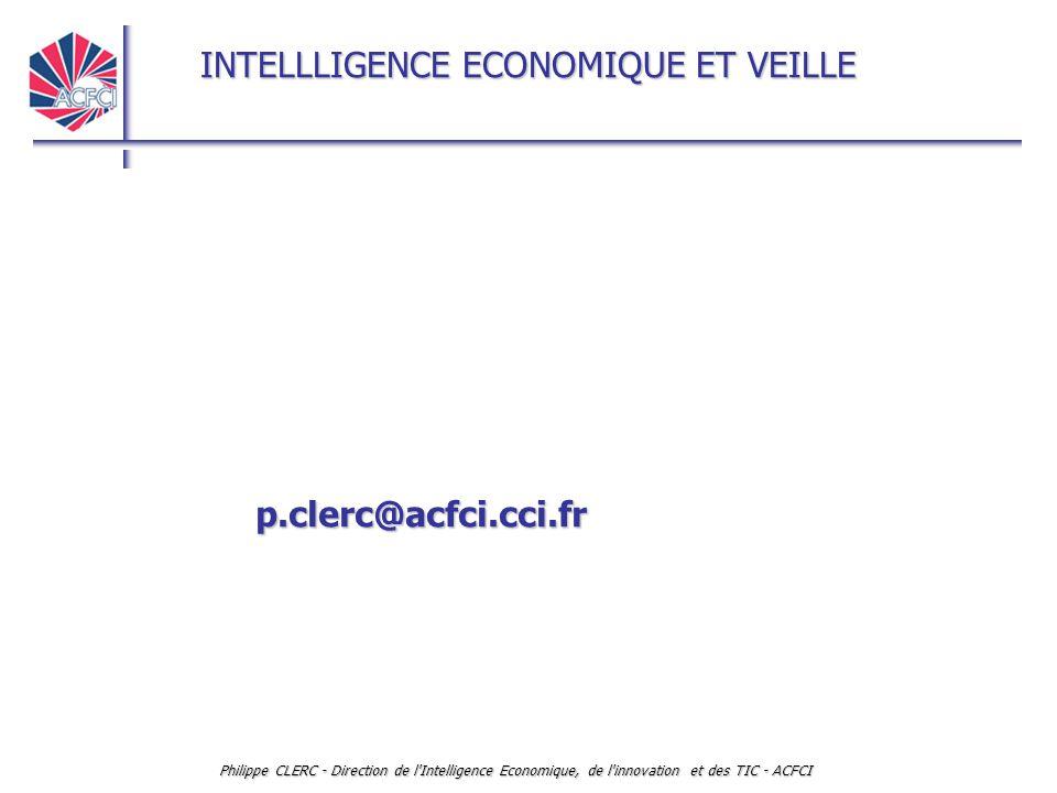 INTELLLIGENCE ECONOMIQUE ET VEILLE Philippe CLERC - Direction de l'Intelligence Economique, de l'innovation et des TIC - ACFCI p.clerc@acfci.cci.fr
