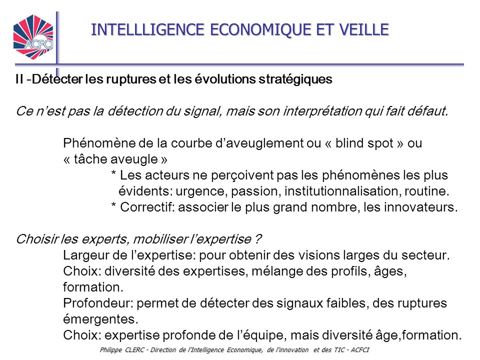 INTELLLIGENCE ECONOMIQUE ET VEILLE Philippe CLERC - Direction de l Intelligence Economique, de l innovation et des TIC - ACFCI II -Détecter les ruptures et les évolutions stratégiques Ce n'est pas la détection du signal, mais son interprétation qui fait défaut.