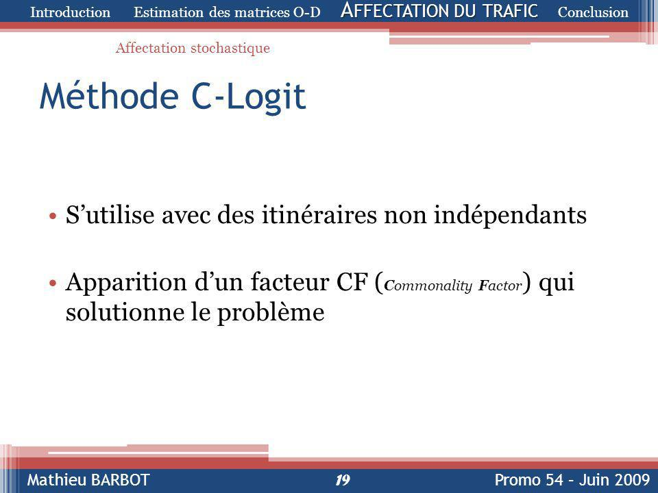 Mathieu BARBOTPromo 54 – Juin 2009 Méthode C-Logit S'utilise avec des itinéraires non indépendants Apparition d'un facteur CF ( Commonality Factor ) qui solutionne le problème 19 A FFECTATION DU TRAFIC Introduction Estimation des matrices O-D A FFECTATION DU TRAFIC Conclusion Affectation stochastique