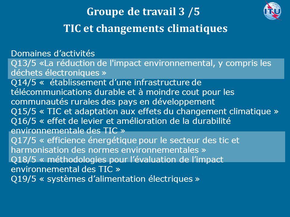 Committed to connecting the world Groupe de travail 3 /5 Domaines d'activités Q13/5 «La réduction de l impact environnemental, y compris les déchets électroniques » Q14/5 « établissement d'une infrastructure de télécommunications durable et à moindre cout pour les communautés rurales des pays en développement Q15/5 « TIC et adaptation aux effets du changement climatique » Q16/5 « effet de levier et amélioration de la durabilité environnementale des TIC » Q17/5 « efficience énergétique pour le secteur des tic et harmonisation des normes environnementales » Q18/5 « méthodologies pour l'évaluation de l'impact environnemental des TIC » Q19/5 « systèmes d'alimentation électriques » TIC et changements climatiques