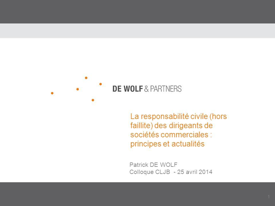 1 La responsabilité civile (hors faillite) des dirigeants de sociétés commerciales : principes et actualités Patrick DE WOLF Colloque CLJB - 25 avril