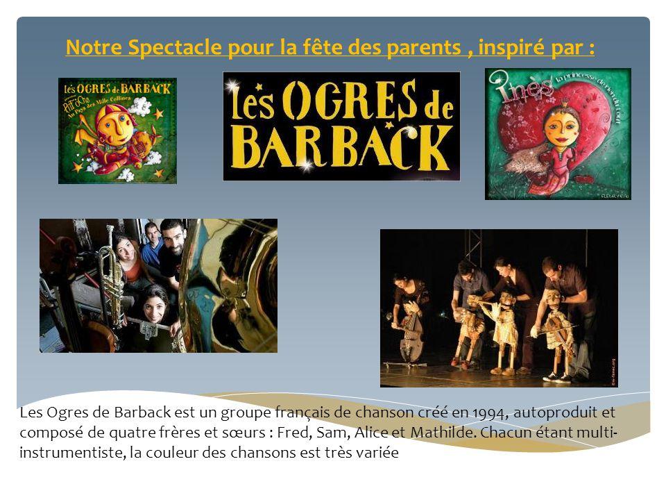 Notre Spectacle pour la fête des parents, inspiré par : Les Ogres de Barback est un groupe français de chanson créé en 1994, autoproduit et composé de