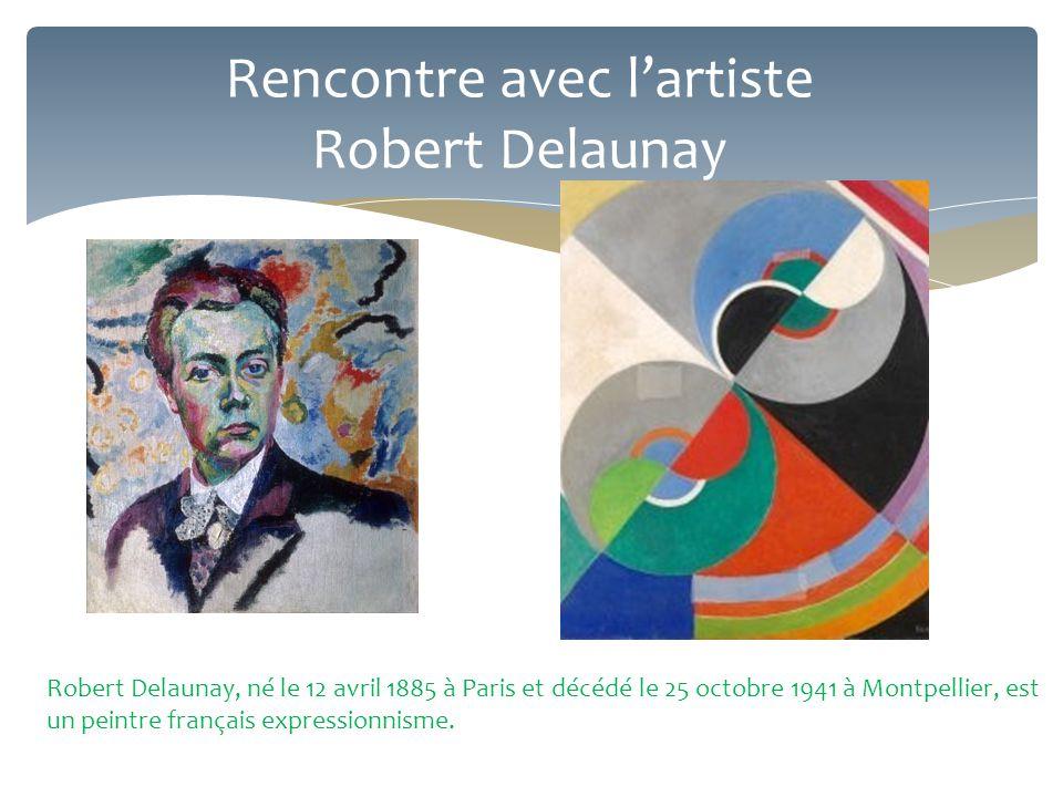 Rencontre avec l'artiste Robert Delaunay Robert Delaunay, né le 12 avril 1885 à Paris et décédé le 25 octobre 1941 à Montpellier, est un peintre franç