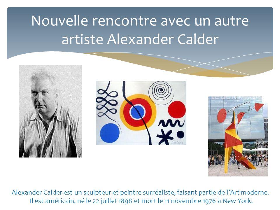 Nouvelle rencontre avec un autre artiste Alexander Calder Alexander Calder est un sculpteur et peintre surréaliste, faisant partie de l'Art moderne. I