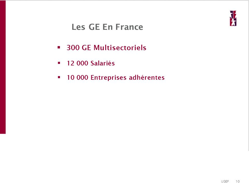 10 UGEF Les GE En France  300 GE Multisectoriels  12 000 Salariés  10 000 Entreprises adhérentes