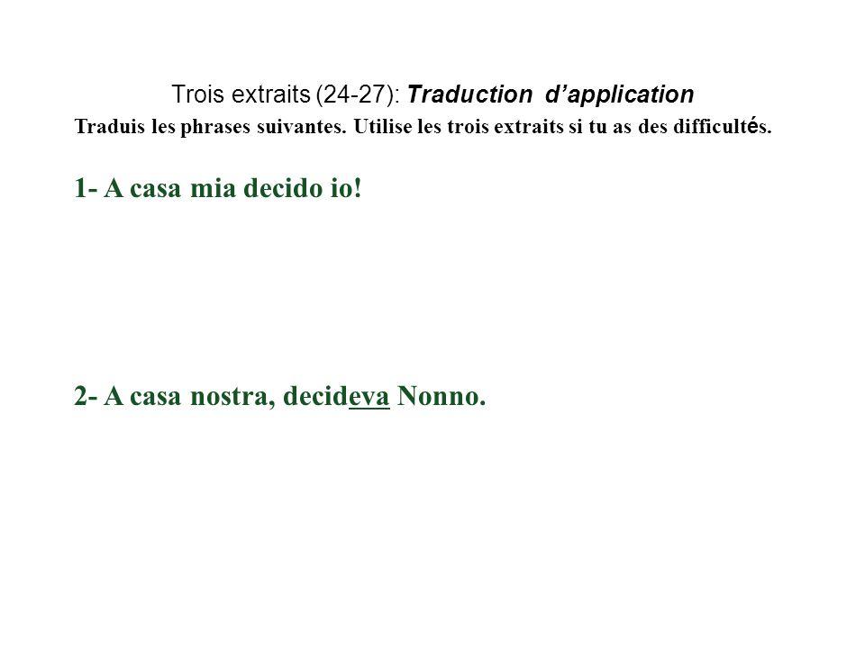 Traduis les phrases suivantes. Utilise les trois extraits si tu as des difficult é s. 1- A casa mia decido io! 2- A casa nostra, decideva Nonno.