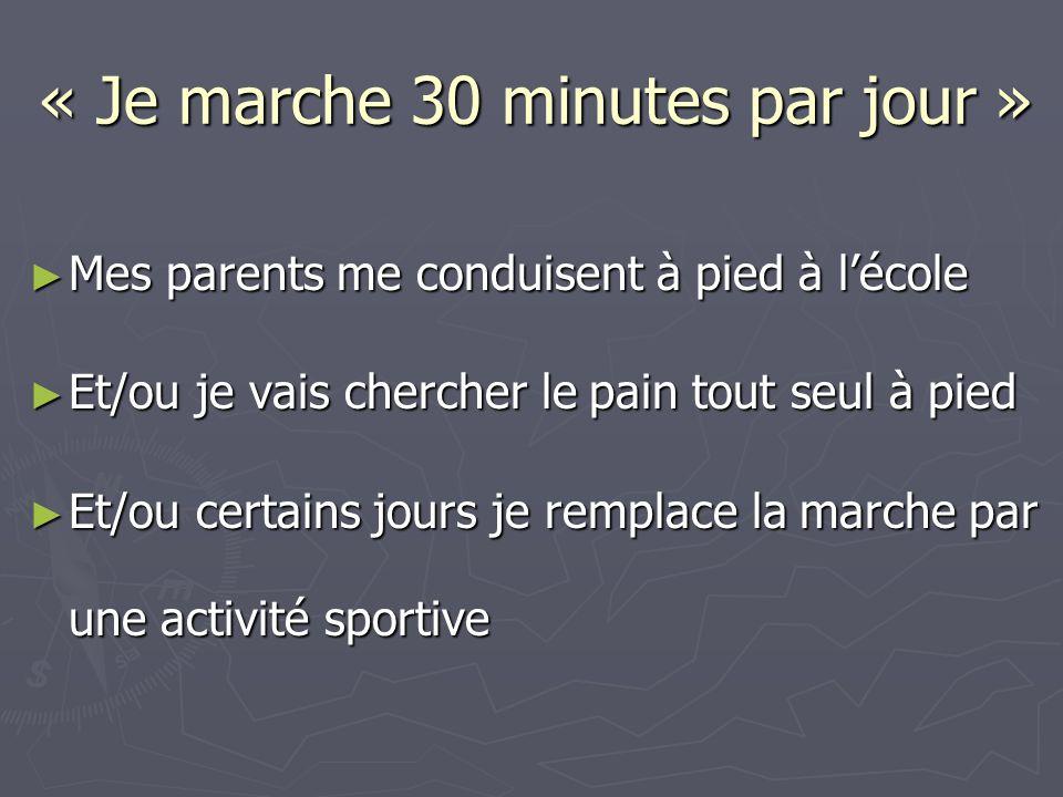 « Je marche 30 minutes par jour » ► Mes parents me conduisent à pied à l'école ► Et/ou je vais chercher le pain tout seul à pied ► Et/ou certains jours je remplace la marche par une activité sportive
