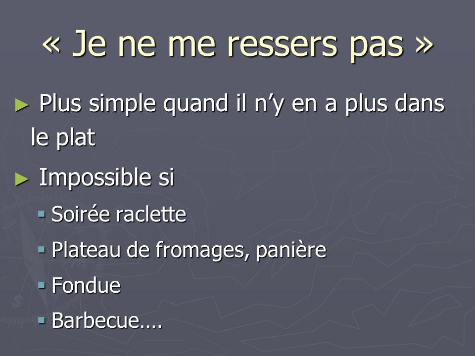 « Je ne me ressers pas » ► Plus simple quand il n'y en a plus dans le plat ► Impossible si  Soirée raclette  Plateau de fromages, panière  Fondue  Barbecue….