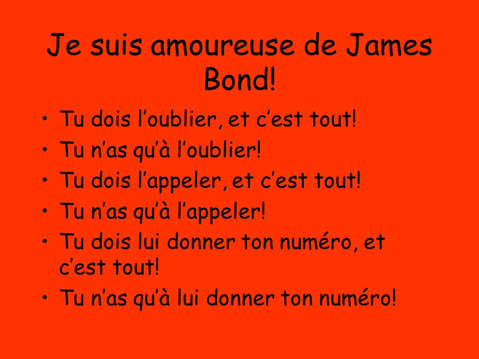 Je suis amoureuse de James Bond! Tu dois l'oublier, et c'est tout! Tu n'as qu'à l'oublier! Tu dois l'appeler, et c'est tout! Tu n'as qu'à l'appeler! T