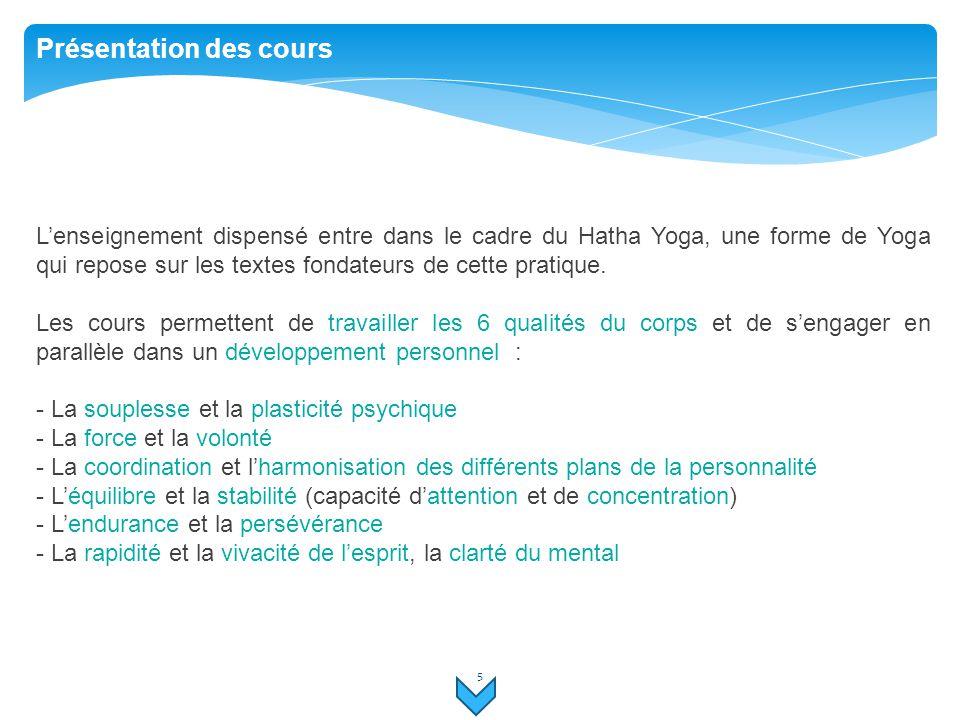 5 Présentation des cours L'enseignement dispensé entre dans le cadre du Hatha Yoga, une forme de Yoga qui repose sur les textes fondateurs de cette pr