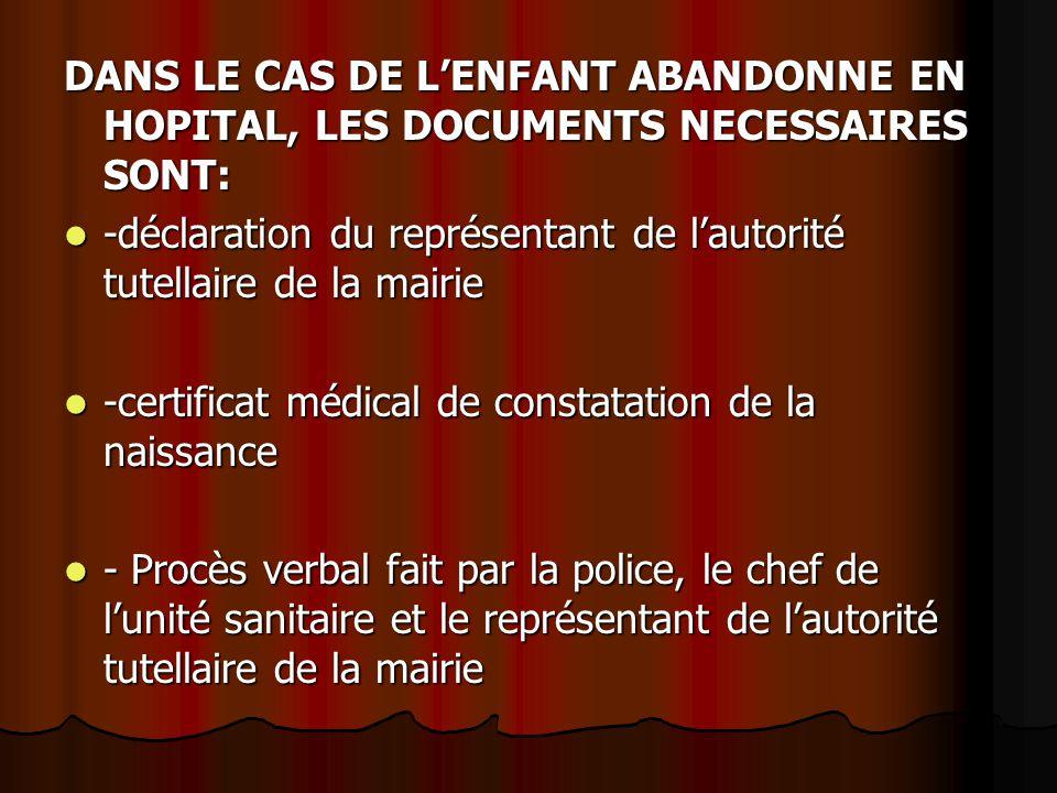 DANS LE CAS DE L'ENFANT ABANDONNE EN HOPITAL, LES DOCUMENTS NECESSAIRES SONT: -déclaration du représentant de l'autorité tutellaire de la mairie -décl