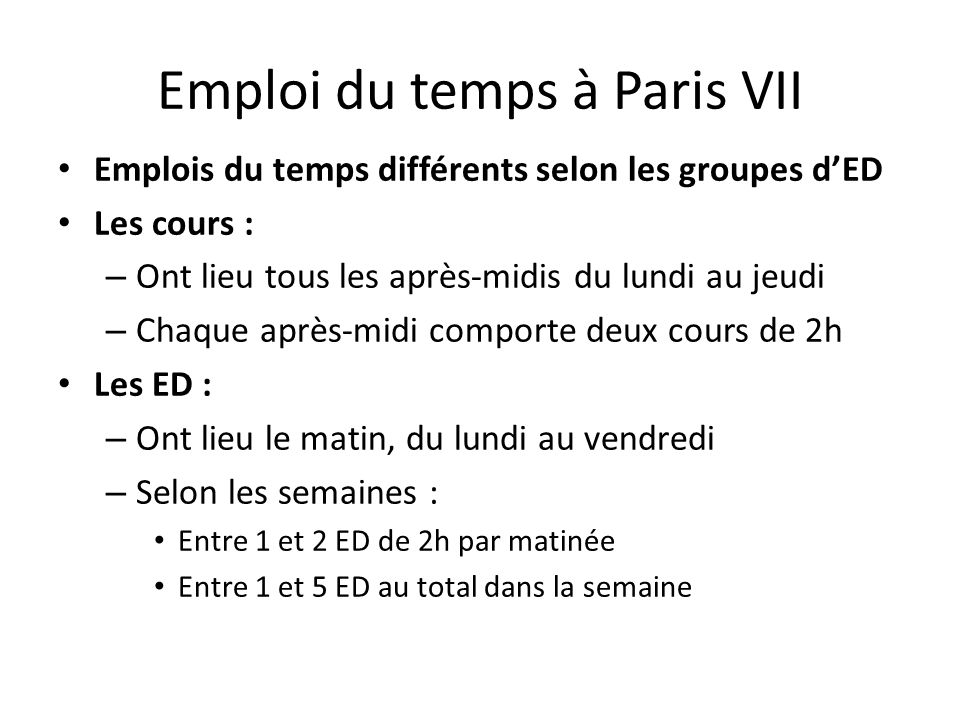 Emploi du temps à Paris VII Emplois du temps différents selon les groupes d'ED Les cours : – Ont lieu tous les après-midis du lundi au jeudi – Chaque après-midi comporte deux cours de 2h Les ED : – Ont lieu le matin, du lundi au vendredi – Selon les semaines : Entre 1 et 2 ED de 2h par matinée Entre 1 et 5 ED au total dans la semaine