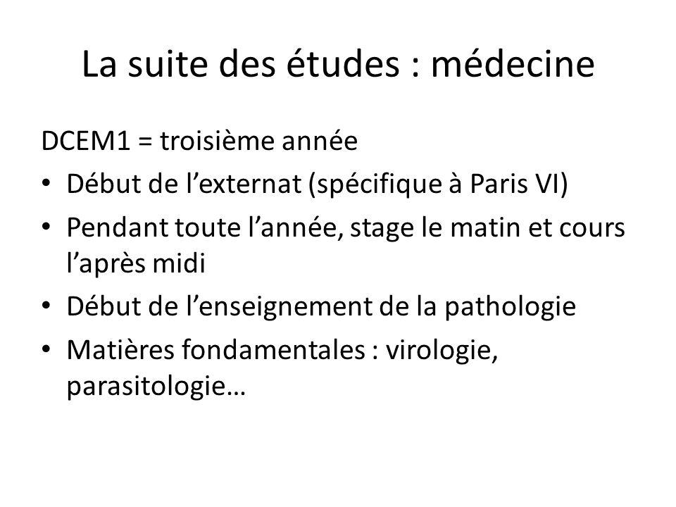 La suite des études : médecine DCEM1 = troisième année Début de l'externat (spécifique à Paris VI) Pendant toute l'année, stage le matin et cours l'après midi Début de l'enseignement de la pathologie Matières fondamentales : virologie, parasitologie…