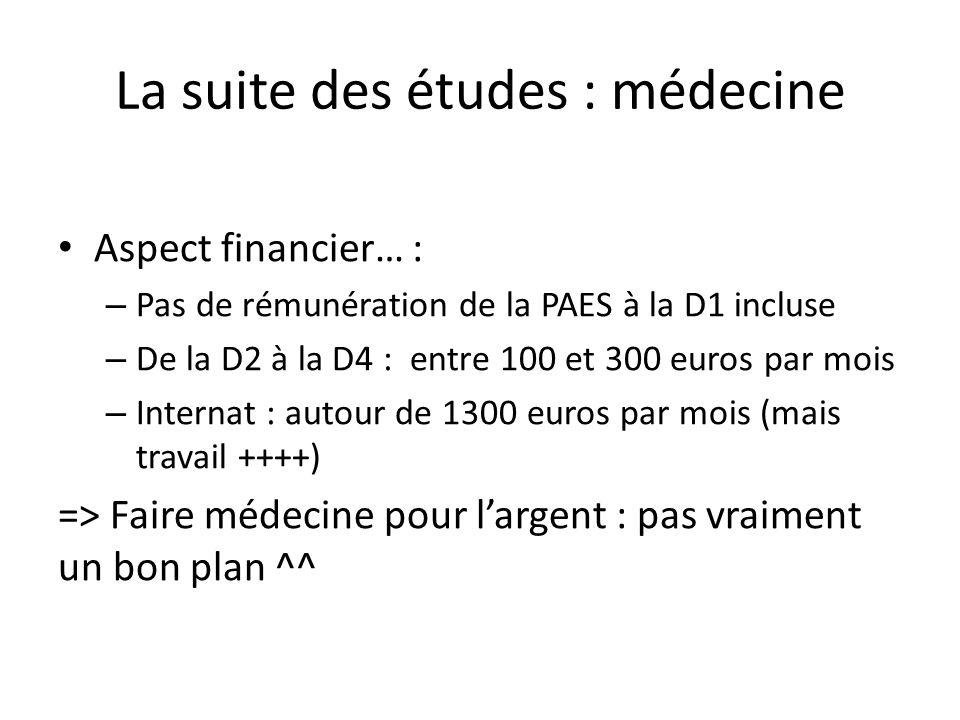 La suite des études : médecine Aspect financier… : – Pas de rémunération de la PAES à la D1 incluse – De la D2 à la D4 : entre 100 et 300 euros par mois – Internat : autour de 1300 euros par mois (mais travail ++++) => Faire médecine pour l'argent : pas vraiment un bon plan ^^