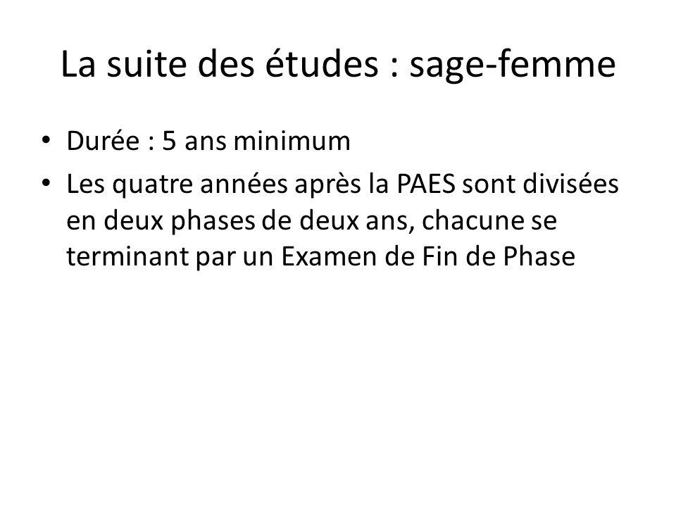 La suite des études : sage-femme Durée : 5 ans minimum Les quatre années après la PAES sont divisées en deux phases de deux ans, chacune se terminant par un Examen de Fin de Phase