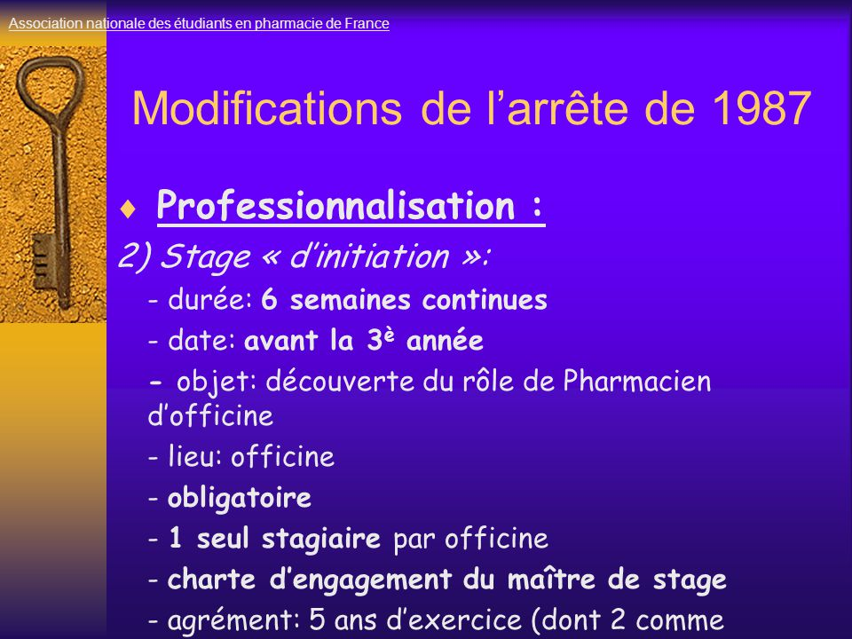 Modifications de l'arrête de 1987  Professionnalisation : 2) Stage « d'initiation »: - durée: 6 semaines continues - date: avant la 3 è année - objet: découverte du rôle de Pharmacien d'officine - lieu: officine - obligatoire - 1 seul stagiaire par officine - charte d'engagement du maître de stage - agrément: 5 ans d'exercice (dont 2 comme titulaire) Association nationale des étudiants en pharmacie de France